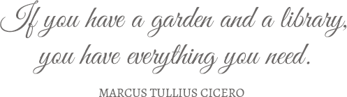 If you have a garden and a library, you have everything you need. Marcus Tullius Cicero